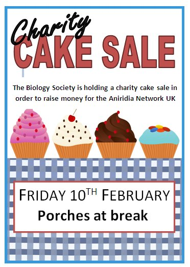 Charity cake sale. The Biology Society is holding a cake sale to raise money for Aniridia Network UK. Friday 12 February . Porches at break.
